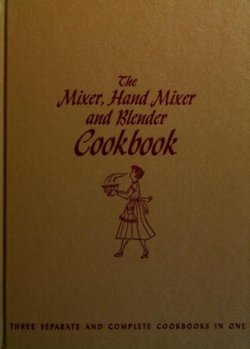 The mixer, hand mixer, and blender cookbook by Culinary Arts Institute.
